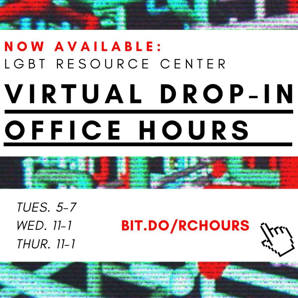 Attached is an image of a screen saver with the following text, 'Now Available: LGBT Resource Center Virtual Drop-In Office Hours; Tues. 5-7, Wed. 11-1, Thur.11-1'