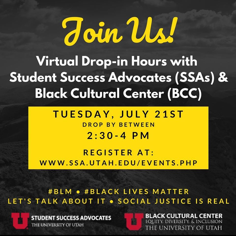 This is an image of a dark grey background overlaying a photo of a Utah landscape. The text reads: Join Us! Virtual Drop-in Hours with Student Success Advocates (SSAs) & Black Cultural Center (BCC), Tuesday, July 21st, drop by between 2:30 - 4 PM, Register at: www.ssa.utah.edu/events.php