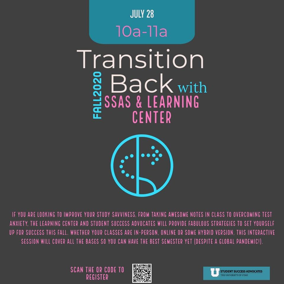 "This is an image with a grey background and white, pink, and blue text that reads: ""July 28. 10a-11a. Transition Back with SSAS & Learning Center. Fall 2020. If you are looking to improve your study savviness, from taking awesome notes in class to over coming test anxiety, the Learning Center and Student Success Advocates will provide fabulous strategies to set yourself up for success this fall. Whether your classes are in-person, online, or some hybrid version. This interactive session will cover all the bases so you can have the best semester yet (despite a global pandemic). The Student Success Advocates logo is included at the bottom."