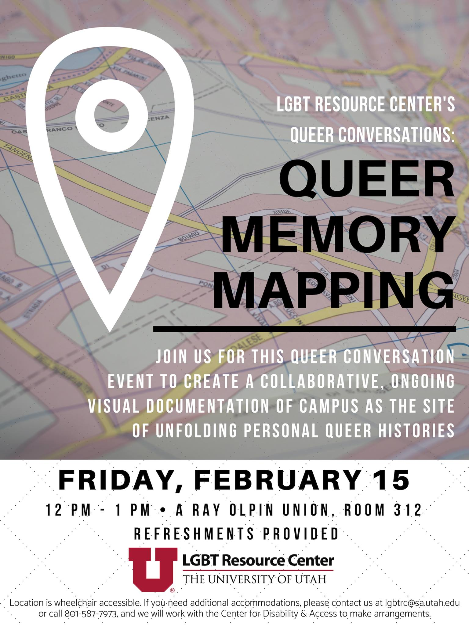LGBT RESOURCE CENTER'S QUEER CONVERSATIONS: QUEER MEMORY MAPPING; JOIN US FOR THIS QUEER CONVERSATION EVENT TO CREATE A COLLABORATIVE, ONGOING VISUAL DOCUMENTATION OF CAMPUS AS THE SITE OF UNFOLDING PERSONAL QUEER HISTORIES; FRIDAY, FEBRUARY 15; 12PM - 1PM, A RAY OLPIN UNION, ROOM 312; REFRESHMENTS PROVIDED. There is an LGBT Resource Center logo at the bottom, and small text underneath that reads:Location is wheelchair accessible. If you need additional accommodations, please contact us at lgbtrc@sa.utah.edu or call 801-587-7973, and we will work with the Center for Disability & Access to make arrangements.