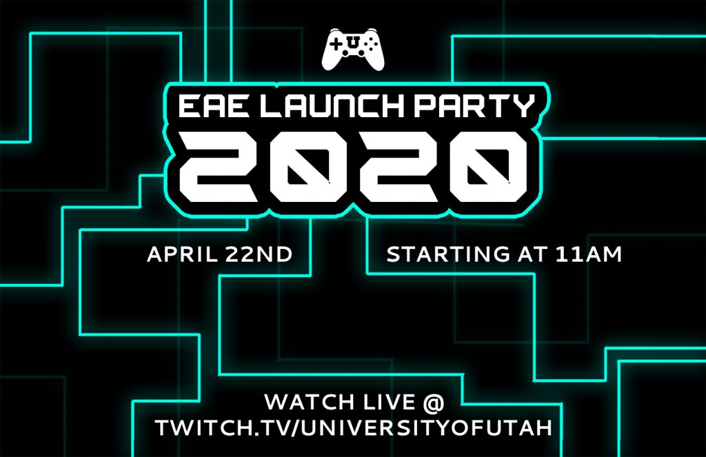 This is a graphic with a black background and teal neon lines surrounding the text. It reads: EAE Launch Party 2020, April 22nd, Starting at 11 AM, Watch Live @ twitch.tv/universityofutah