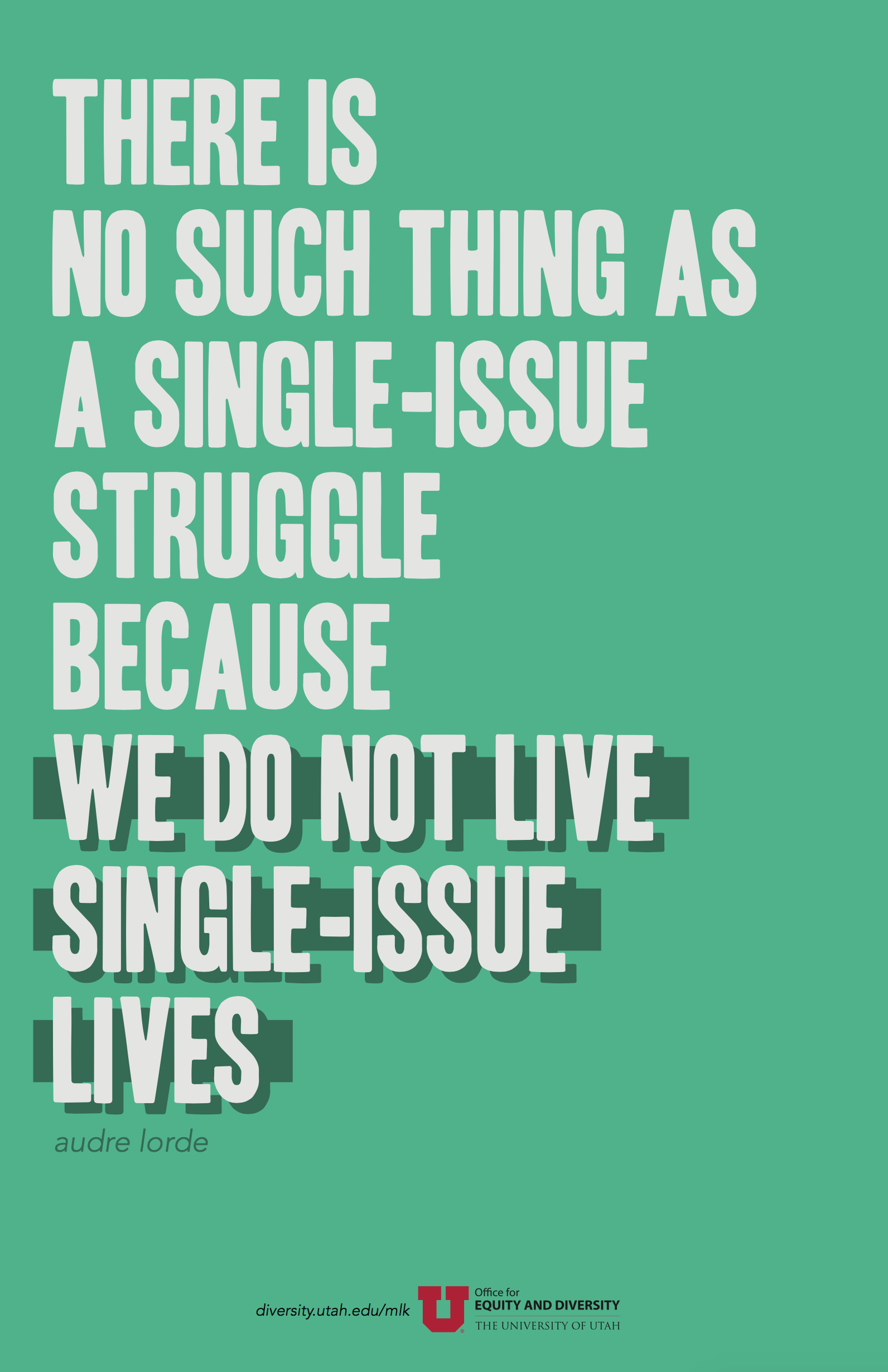 "A blue-green poster with a quote in uppercase light grey text. The quote by Audre Lorde reads: ""There is no such thing as a single-issue struggle because we do not live single-issue lives."" The words ""we do not live single-issue lives"" is emphasized in a dark green shadow and rectangular bar behind the text."