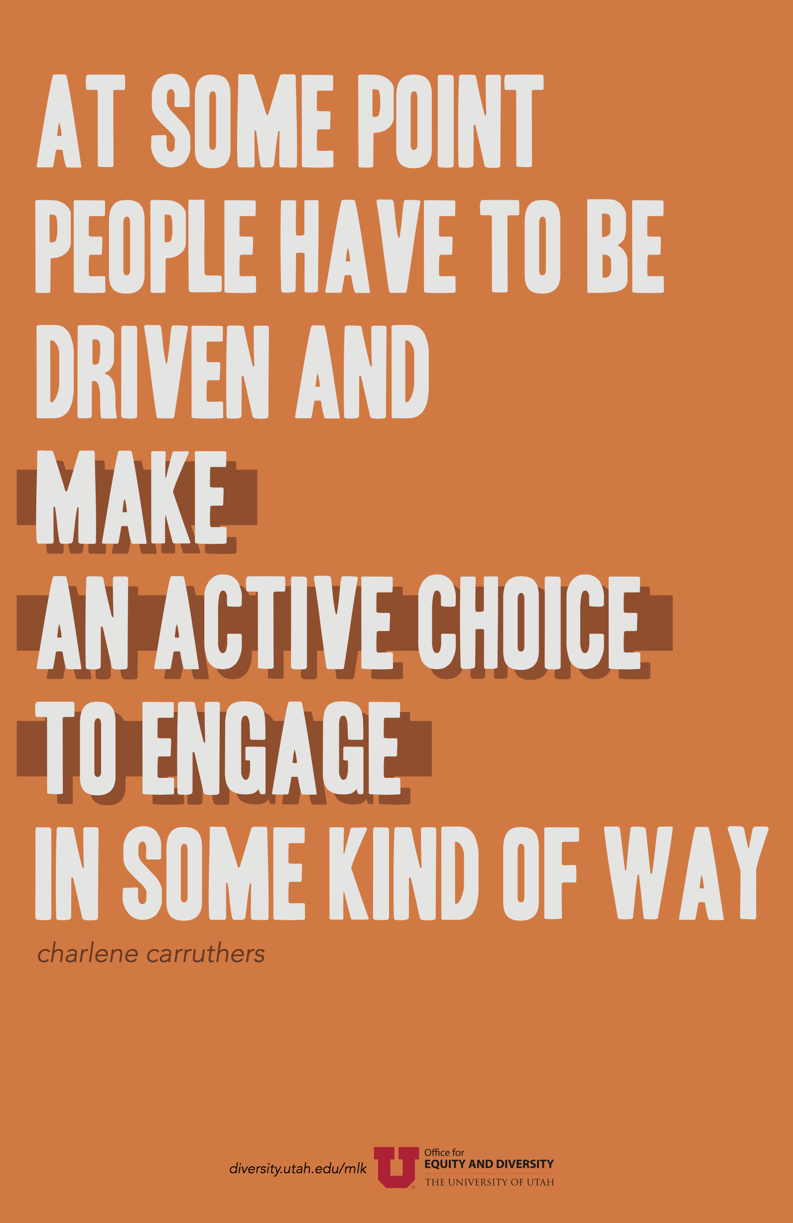 "A dull orange poster with a quote in uppercase light grey text. The quote by Charlene Carruthers reads: ""At some point, people have to be driven and make an active choice to engage in some kind of way."" The words ""make an active choice to engage"" is emphasized in a dark orange shadow and rectangular bar behind the text."