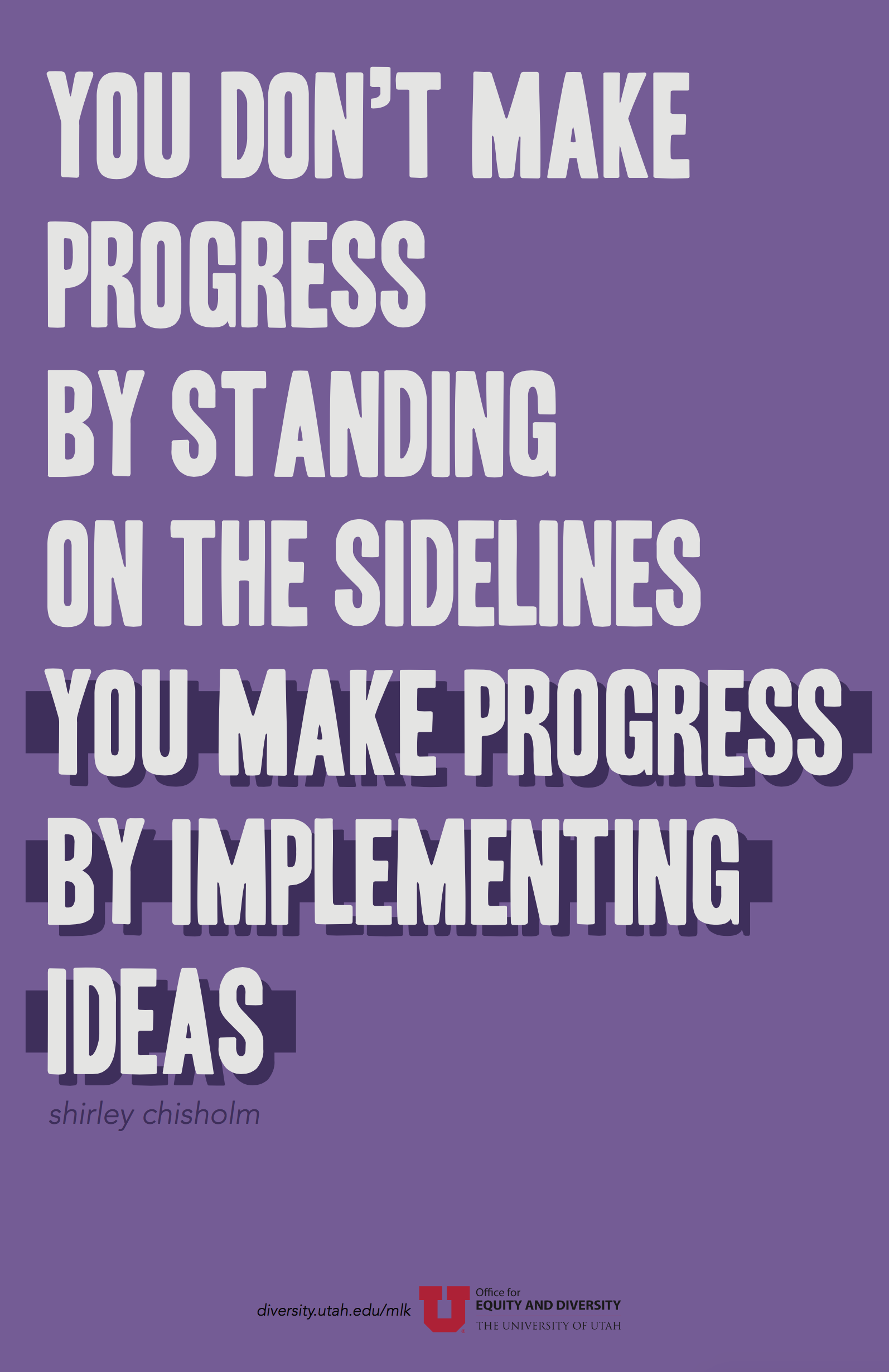 "A dull purple poster with a quote in uppercase light grey text. The quote by Shirley Chisholm reads: ""You don't make progress by standing on the sidelines...you make progress by implementing ideas."" The words ""you make progress by implementing ideas"" is emphasized in a dark purple shadow and rectangular bar behind the text."