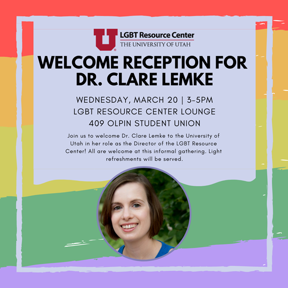 "Join us to welcome Dr. Clare Lemke to the University of Utah in her role as the Director of the LGBT Resource Center! All are welcome at this informal gathering. Stop by to say ""hello"" to Clare! Light refreshments will be served."